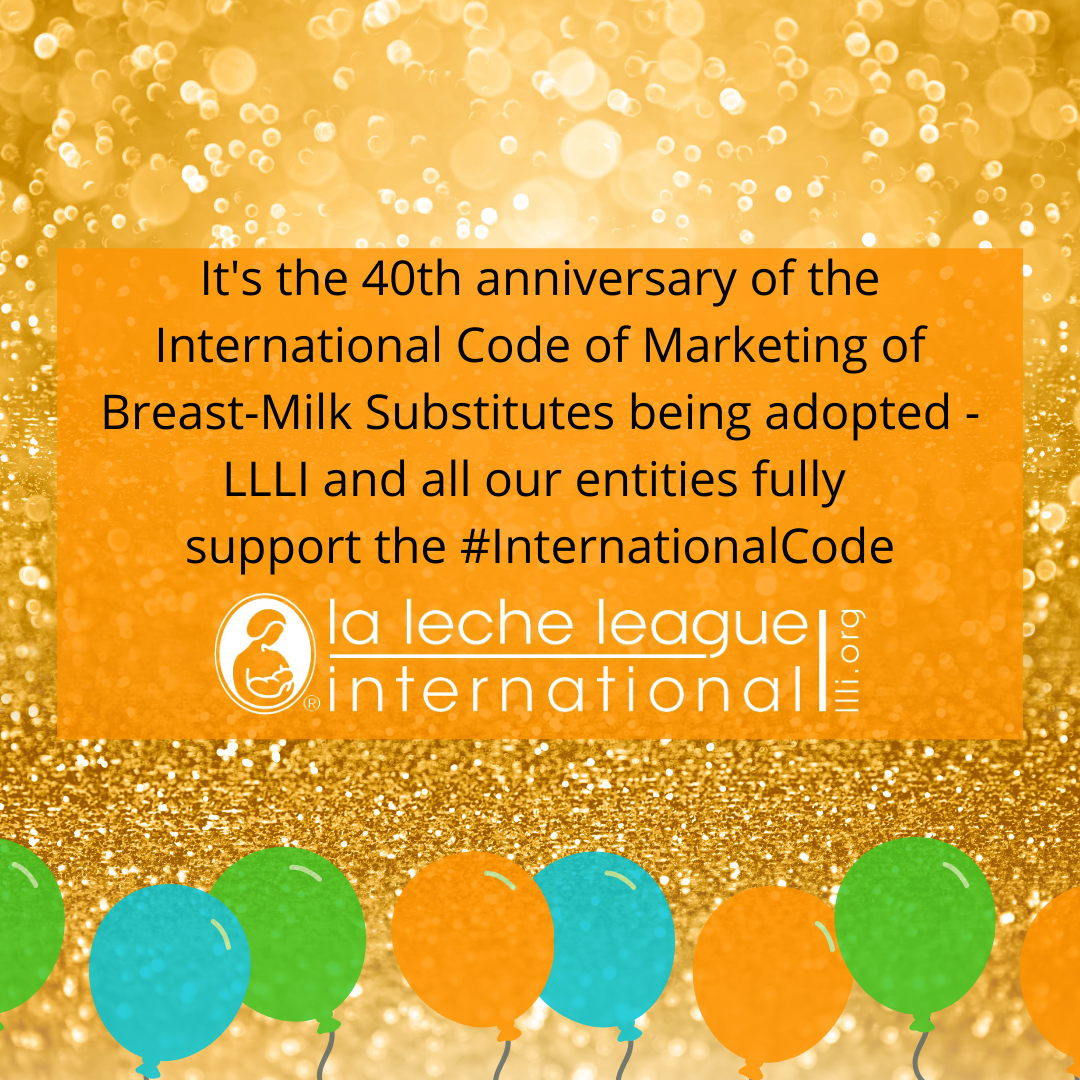 Background: gold sparkles. Across the top black text on a transparent orange background states: It's the 40th anniversary of the International Code of Marketing of Breast-Milk Substitutes being adopted - LLLI and all our entities fully support the#InternationalCode. Underneath is white LLLI logo. Along the bottom is a banner of orange, green and blue balloons.